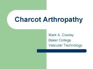 Charcot Arthropathy Mark A Cowley Baker College Vascular