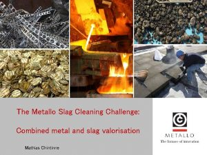 The Metallo Slag Cleaning Challenge Combined metal and