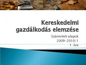 Kereskedelmi gazdlkods elemzse Szmviteli alapok 2009 20101 1