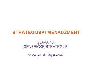 STRATEGIJSKI MENADMENT GLAVA 16 GENERIKE STRATEGIJE dr Veljko