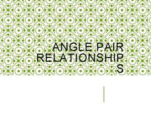 ANGLE PAIR RELATIONSHIP S Angles An angle is