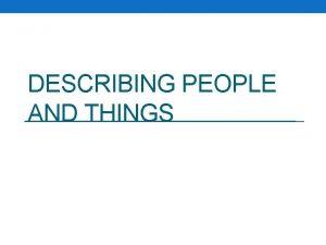DESCRIBING PEOPLE AND THINGS DESCRIBING PEOPLE DESCRIBING PEOPLE