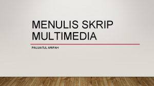 MENULIS SKRIP MULTIMEDIA PAUJIATUL ARIFAH MULTIMEDIA Multimedia adalah