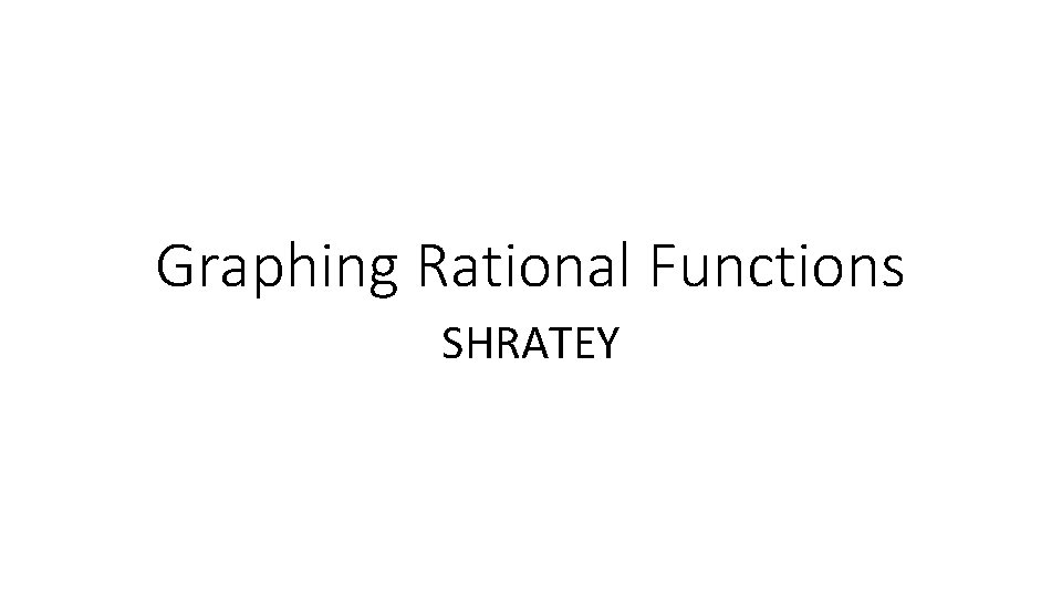 Graphing Rational Functions SHRATEY Graphing Rational Functions Using