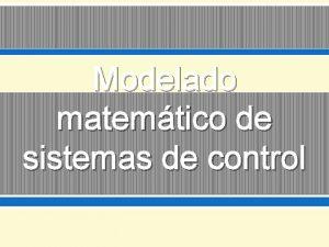 Modelado matemtico de sistemas de control Modelos Representacin