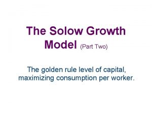 The Solow Growth Model Part Two The golden