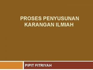 PROSES PENYUSUNAN KARANGAN ILMIAH PIPIT FITRIYAH KARANGAN ILMIAH