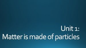 Unit 1 Matter is made of particles Matter