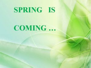 SPRING IS COMING What is Spring Spring is