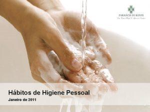 Hbitos de Higiene Pessoal Janeiro de 2011 Hbitos
