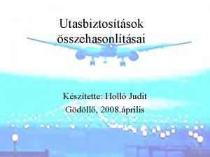 Utasbiztostsok sszehasonltsai Ksztette Holl Judit Gdll 2008 prilis
