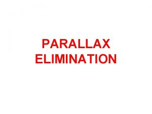 PARALLAX ELIMINATION PARALLAX ELIMINATION In all optical instruments