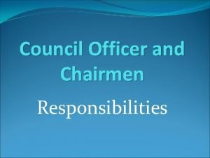 Council Officer and Chairmen Responsibilities Council Officer and