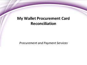My Wallet Procurement Card Reconciliation Procurement and Payment