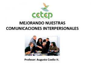 MEJORANDO NUESTRAS COMUNICACIONES INTERPERSONALES Profesor Augusto Coello H