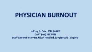 PHYSICIAN BURNOUT Jeffrey B Cole MD MACP CAPT