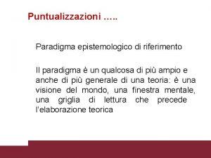 Puntualizzazioni Paradigma epistemologico di riferimento Il paradigma un