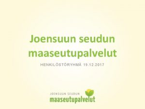 Joensuun seudun maaseutupalvelut HENKILSTRYHM 19 12 2017 Tunnuslukuja