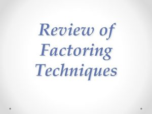 Review of Factoring Techniques Factoring Factoring is a