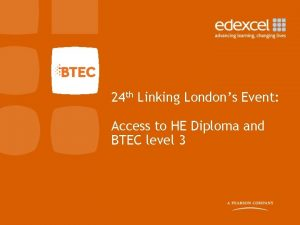 24 th Linking Londons Event Access to HE