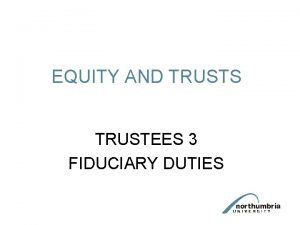 EQUITY AND TRUSTS TRUSTEES 3 FIDUCIARY DUTIES Trustees