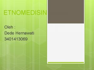 ETNOMEDISIN Oleh Dede Hernawati 3401413069 PENGERTIAN ETNOMEDISIN Kepercayaan