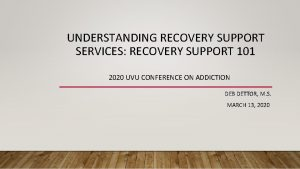 UNDERSTANDING RECOVERY SUPPORT SERVICES RECOVERY SUPPORT 101 2020