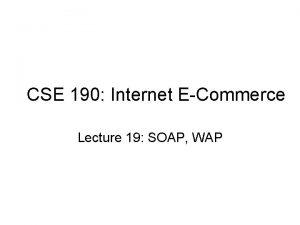 CSE 190 Internet ECommerce Lecture 19 SOAP WAP
