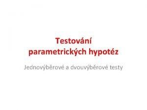 Testovn parametrickch hypotz Jednovbrov a dvouvbrov testy Parametrick