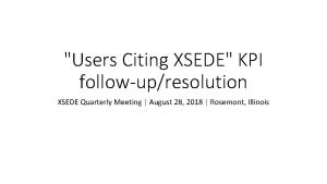 Users Citing XSEDE KPI followupresolution XSEDE Quarterly Meeting
