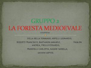 GRUPPO 2 LA FORESTA MEDIOEVALE COMPONENTI DELLA BELLA