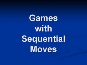 Games with Sequential Moves Games with Sequential Moves