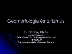 Geomorfolgia s turizmus Dr Dombay Istvn egyetemi docens