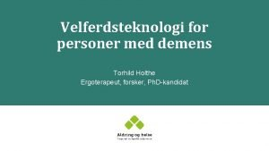 Velferdsteknologi for personer med demens Torhild Holthe Ergoterapeut