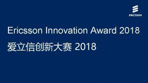 Ericsson Innovation Award 2018 2018 About the Ericsson