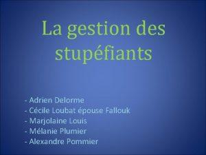 La gestion des stupfiants Adrien Delorme Ccile Loubat