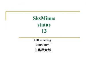 Sks Minus status 13 HB meeting 2008103 Contents