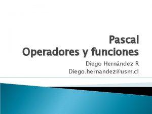 Pascal Operadores y funciones Diego Hernndez R Diego