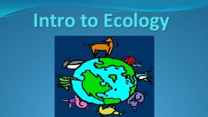 Intro to Ecology What is ecology Ecology is