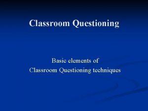 Classroom Questioning Basic elements of Classroom Questioning techniques