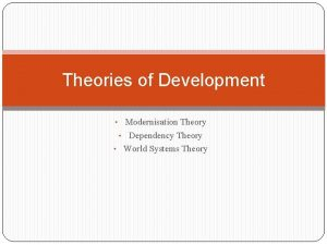 Theories of Development Modernisation Theory Dependency Theory World