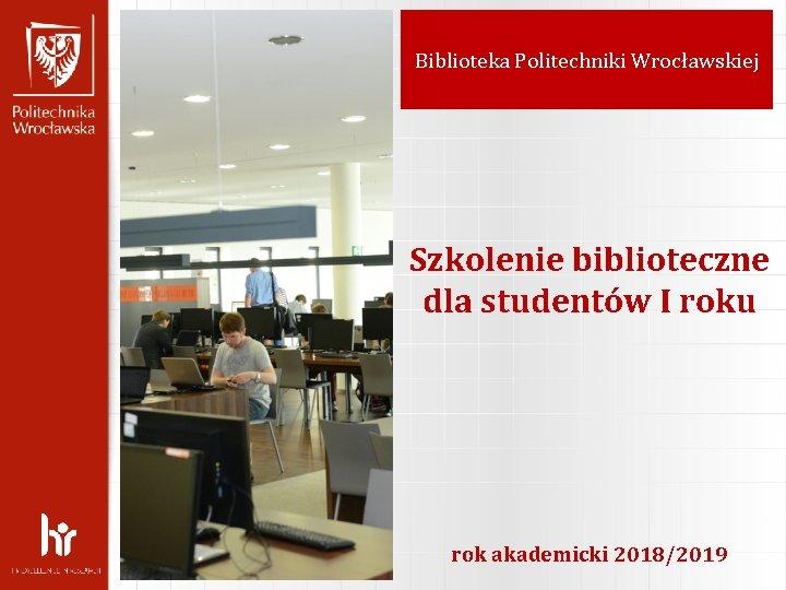 Biblioteka Politechniki Wrocawskiej Szkolenie biblioteczne dla studentw I