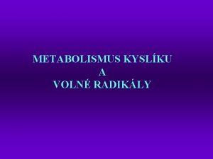 METABOLISMUS KYSLKU A VOLN RADIKLY Kyslk vystupuje jako