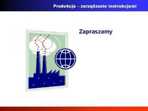 Produkcja zarzdzanie instrukcjami Zapraszamy Produkcja zarzdzanie instrukcjami Wspczesny
