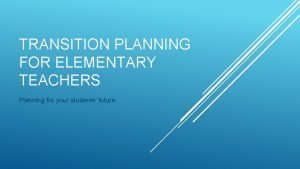 TRANSITION PLANNING FOR ELEMENTARY TEACHERS Planning for your