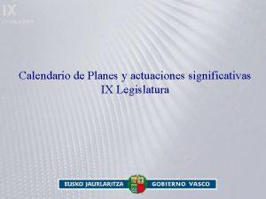 IX LEGISLATURA Calendario de Planes y actuaciones significativas