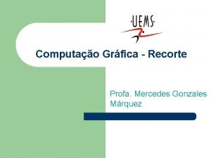 Computao Grfica Recorte Profa Mercedes Gonzales Mrquez Tpicos