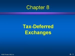 Chapter 8 TaxDeferred Exchanges 2005 Prentice Hall Inc