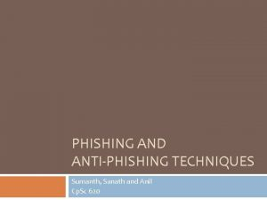 PHISHING AND ANTIPHISHING TECHNIQUES Sumanth Sanath and Anil