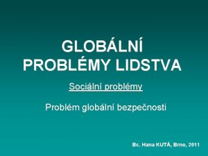 GLOBLN PROBLMY LIDSTVA Sociln problmy Problm globln bezpenosti